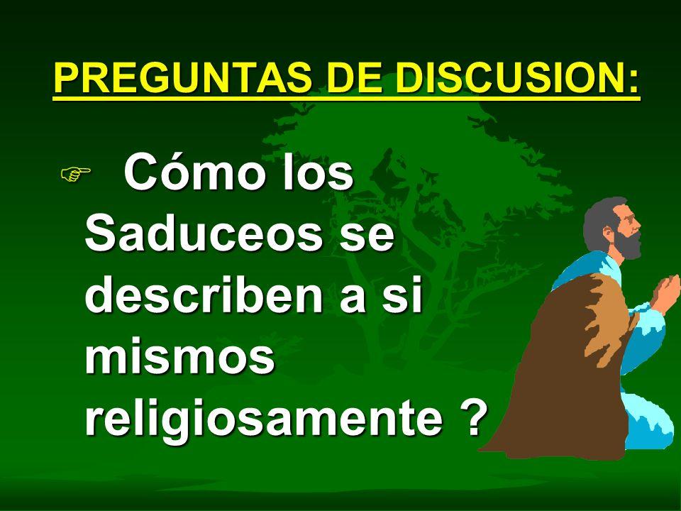 F Cómo los Saduceos se describen a si mismos religiosamente ? PREGUNTAS DE DISCUSION: