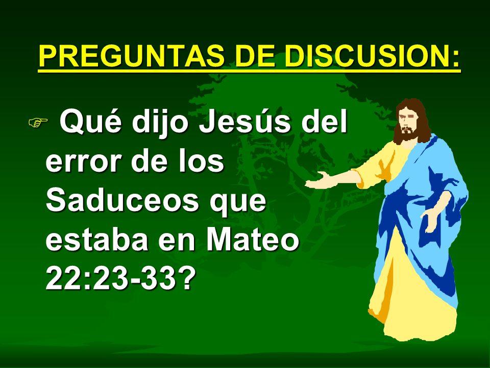 F Qué dijo Jesús del error de los Saduceos que estaba en Mateo 22:23-33? PREGUNTAS DE DISCUSION: