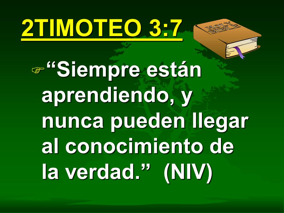 2TIMOTEO 3:7 F Siempre están aprendiendo, y nunca pueden llegar al conocimiento de la verdad. (NIV)