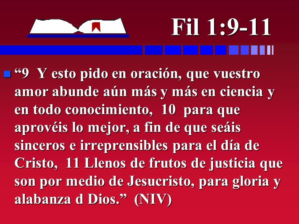 Fil 1:9-11 n 9 Y esto pido en oración, que vuestro amor abunde aún más y más en ciencia y en todo conocimiento, 10 para que aprovéis lo mejor, a fin d