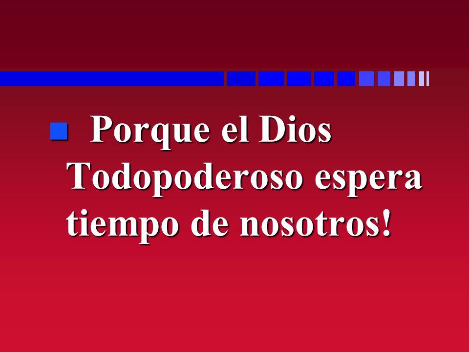 n Porque el Dios Todopoderoso espera tiempo de nosotros!