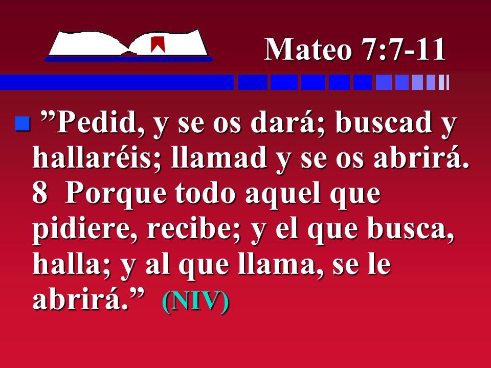 Mateo 7:7-11 n Pedid, y se os dará; buscad y hallaréis; llamad y se os abrirá. 8 Porque todo aquel que pidiere, recibe; y el que busca, halla; y al qu