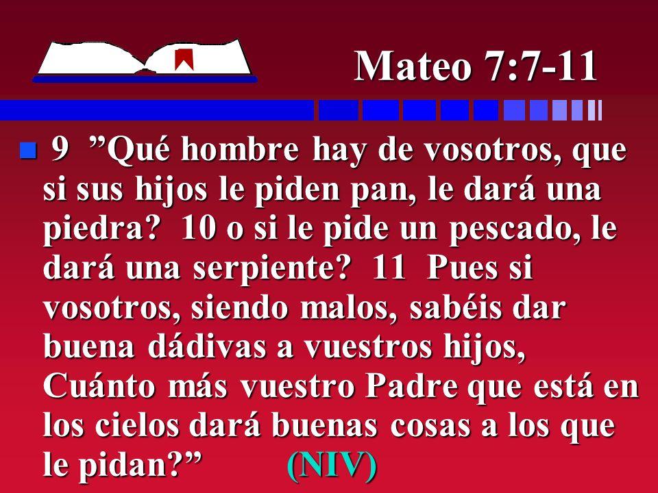 Mateo 7:7-11 n 9 Qué hombre hay de vosotros, que si sus hijos le piden pan, le dará una piedra? 10 o si le pide un pescado, le dará una serpiente? 11
