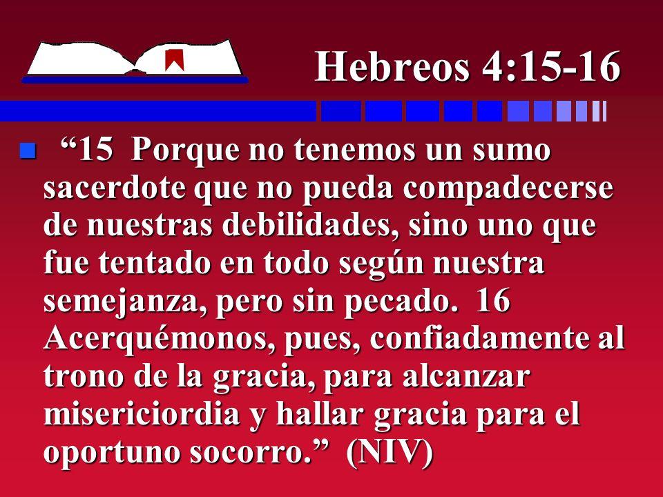 Hebreos 4:15-16 n 15 Porque no tenemos un sumo sacerdote que no pueda compadecerse de nuestras debilidades, sino uno que fue tentado en todo según nue