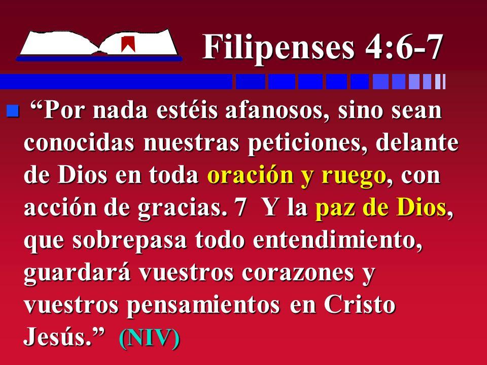 Filipenses 4:6-7 n Por nada estéis afanosos, sino sean conocidas nuestras peticiones, delante de Dios en toda oración y ruego, con acción de gracias.