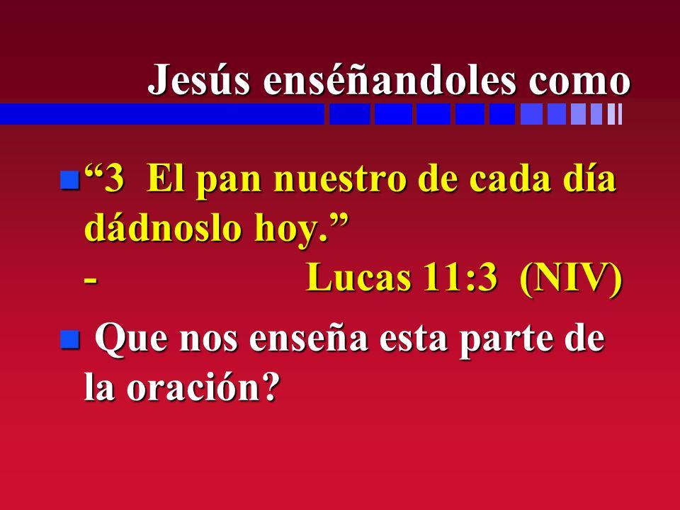 n 3 El pan nuestro de cada día dádnoslo hoy. - Lucas 11:3 (NIV) n Que nos enseña esta parte de la oración? Jesús enséñandoles como