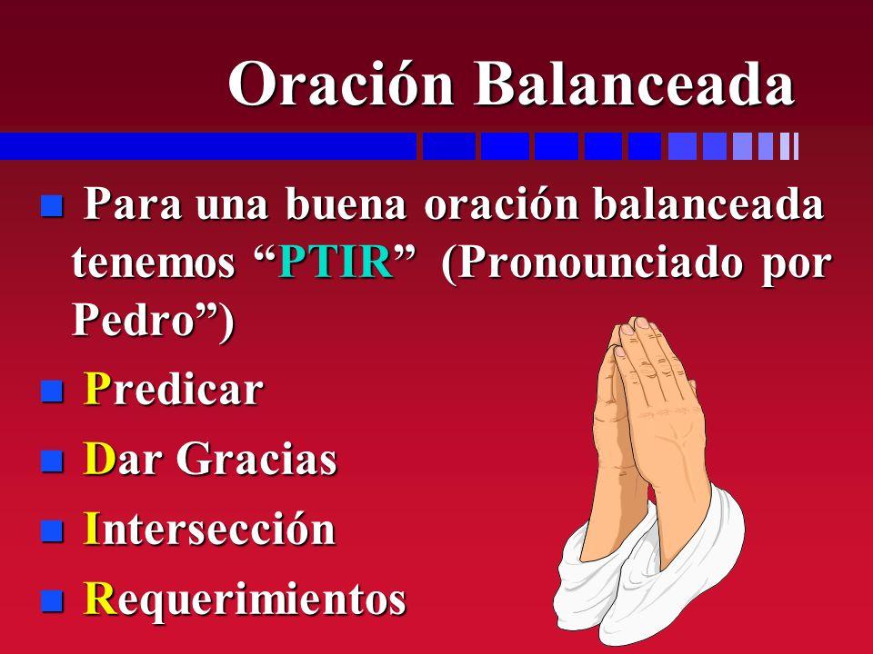 Oración Balanceada n Para una buena oración balanceada tenemos PTIR (Pronounciado por Pedro) n Predicar n Dar Gracias n Intersección n Requerimientos