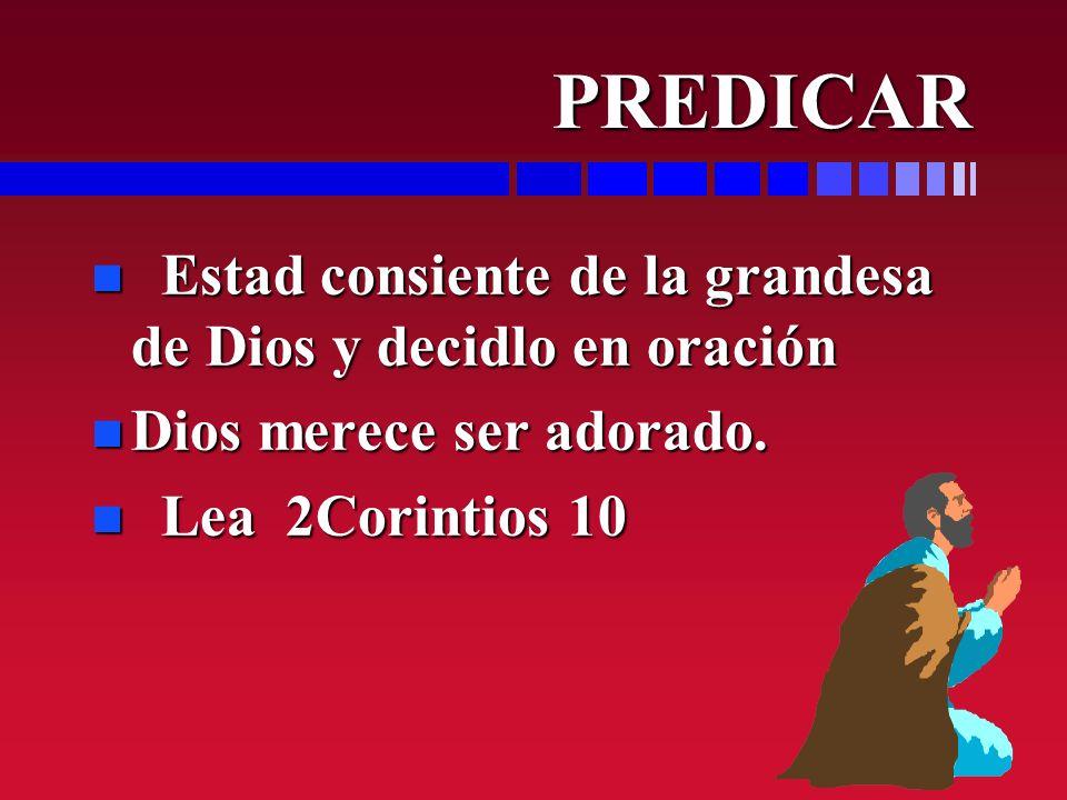 PREDICAR PREDICAR n Estad consiente de la grandesa de Dios y decidlo en oración n Dios merece ser adorado. n Lea 2Corintios 10