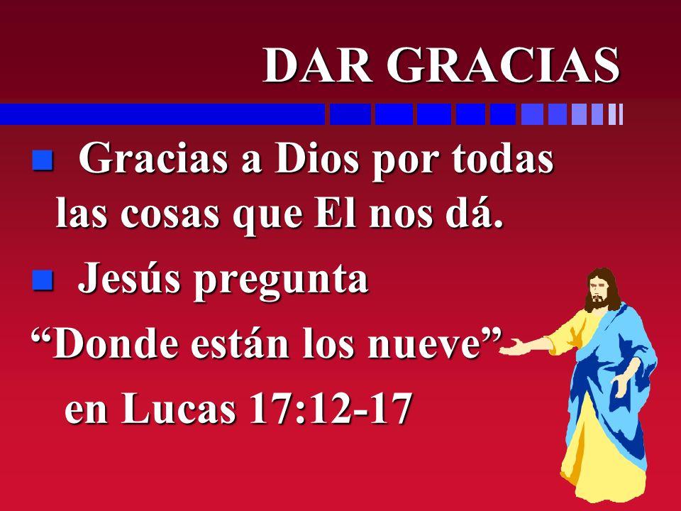 DAR GRACIAS DAR GRACIAS n Gracias a Dios por todas las cosas que El nos dá. n Jesús pregunta Donde están los nueve en Lucas 17:12-17 en Lucas 17:12-17
