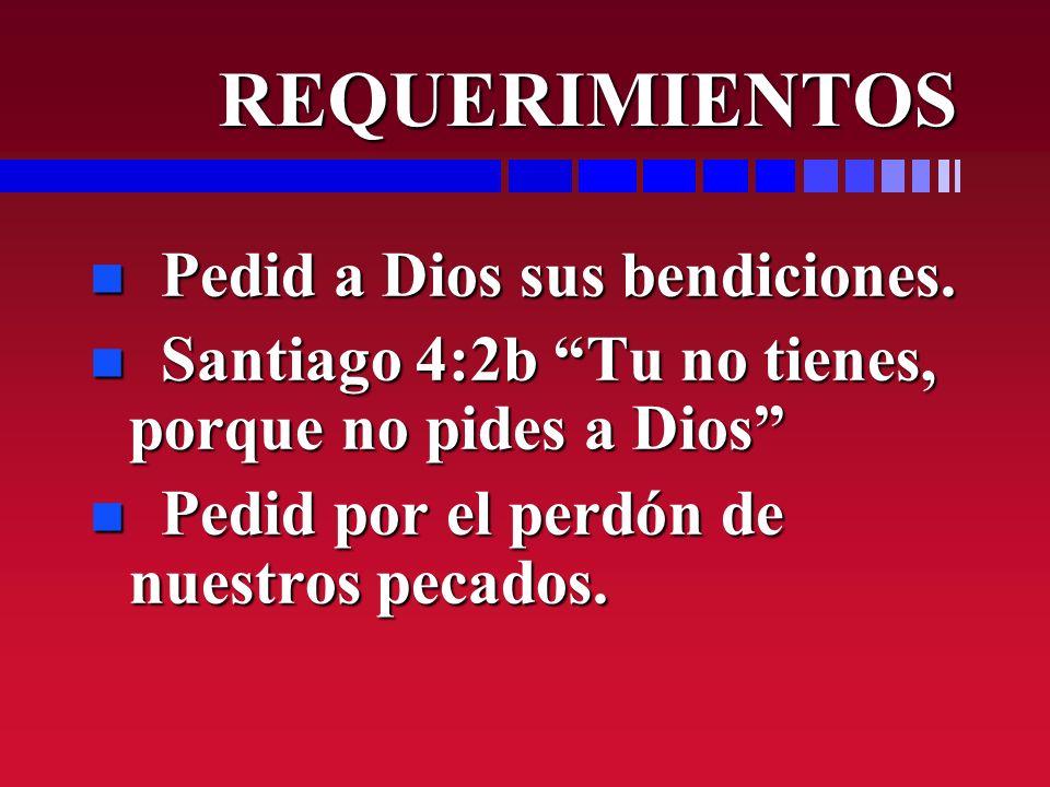 REQUERIMIENTOS REQUERIMIENTOS n Pedid a Dios sus bendiciones. n Santiago 4:2b Tu no tienes, porque no pides a Dios n Pedid por el perdón de nuestros p