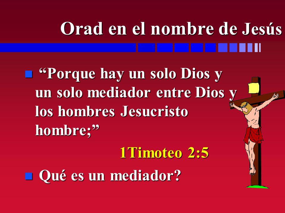 n Porque hay un solo Dios y un solo mediador entre Dios y los hombres Jesucristo hombre; 1Timoteo 2:5 1Timoteo 2:5 n Qué es un mediador? Orad en el no