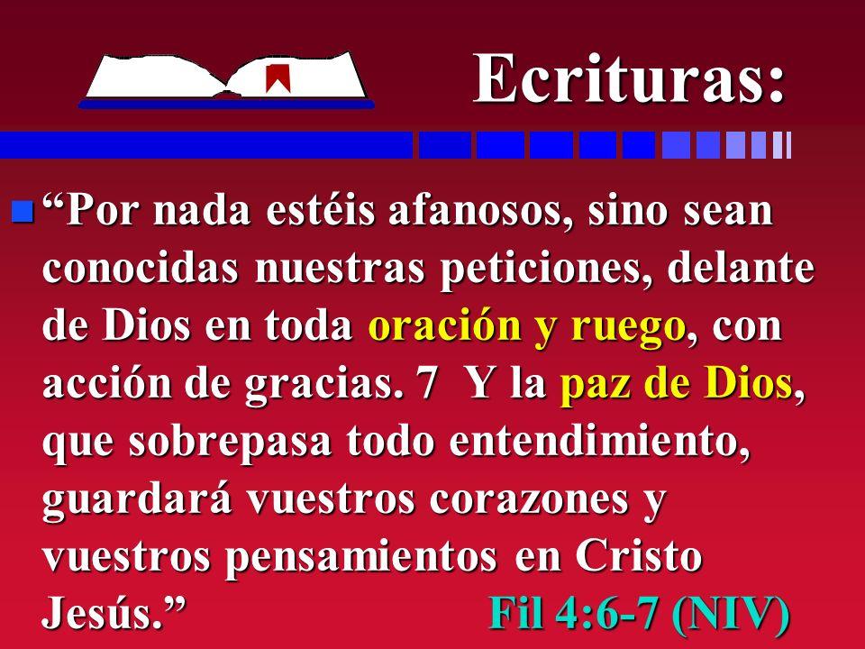 Ecrituras: n Por nada estéis afanosos, sino sean conocidas nuestras peticiones, delante de Dios en toda oración y ruego, con acción de gracias. 7 Y la