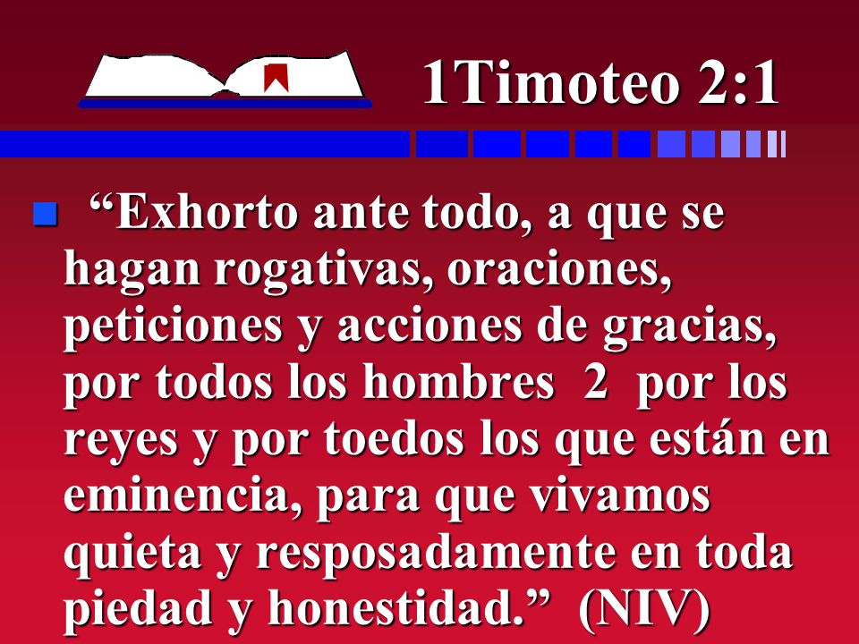 1Timoteo 2:1 n Exhorto ante todo, a que se hagan rogativas, oraciones, peticiones y acciones de gracias, por todos los hombres 2 por los reyes y por t