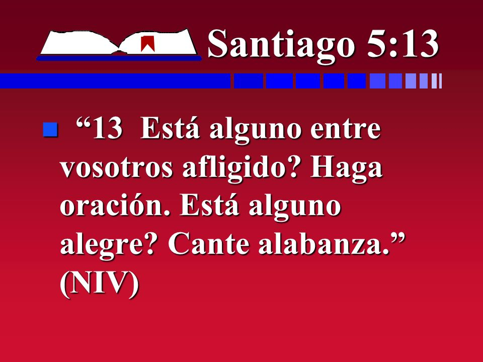 Santiago 5:13 n 13 Está alguno entre vosotros afligido? Haga oración. Está alguno alegre? Cante alabanza. (NIV)