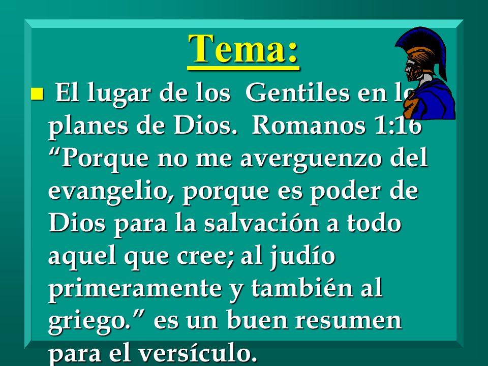 Tema: n El lugar de los Gentiles en los planes de Dios. Romanos 1:16 Porque no me averguenzo del evangelio, porque es poder de Dios para la salvación
