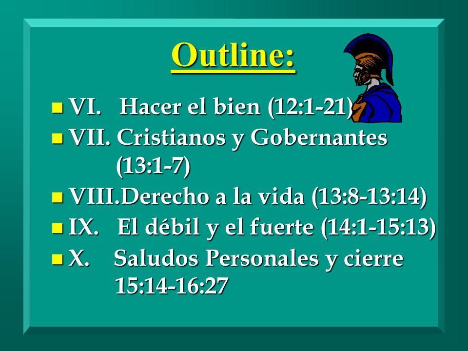 Outline: n VI. Hacer el bien (12:1-21) n VII. Cristianos y Gobernantes (13:1-7) n VIII.Derecho a la vida (13:8-13:14) n IX. El débil y el fuerte (14:1
