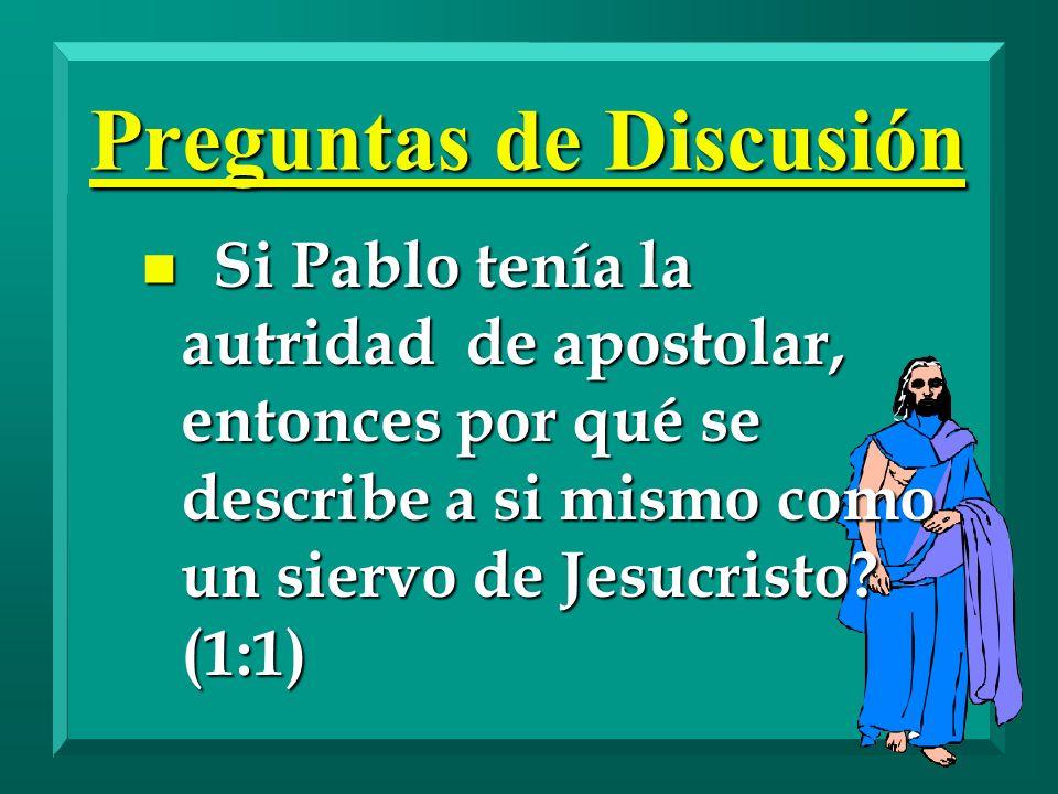 Preguntas de Discusión n Si Pablo tenía la autridad de apostolar, entonces por qué se describe a si mismo como un siervo de Jesucristo? (1:1)