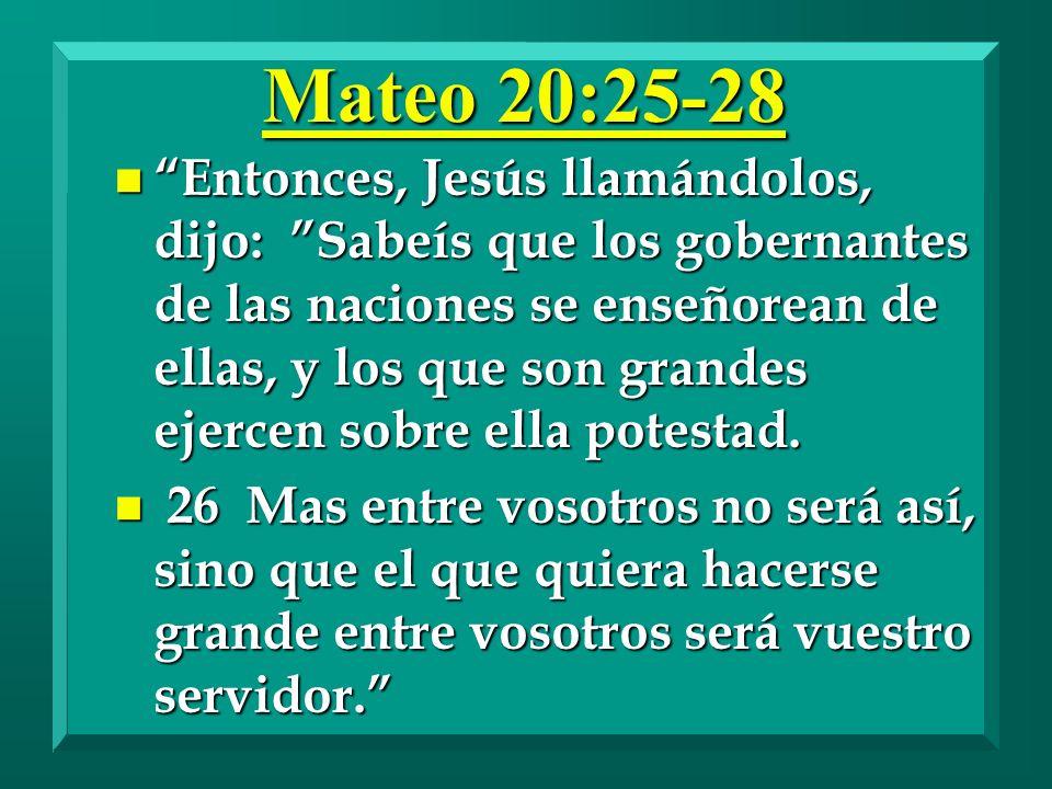 Mateo 20:25-28 n Entonces, Jesús llamándolos, dijo: Sabeís que los gobernantes de las naciones se enseñorean de ellas, y los que son grandes ejercen s