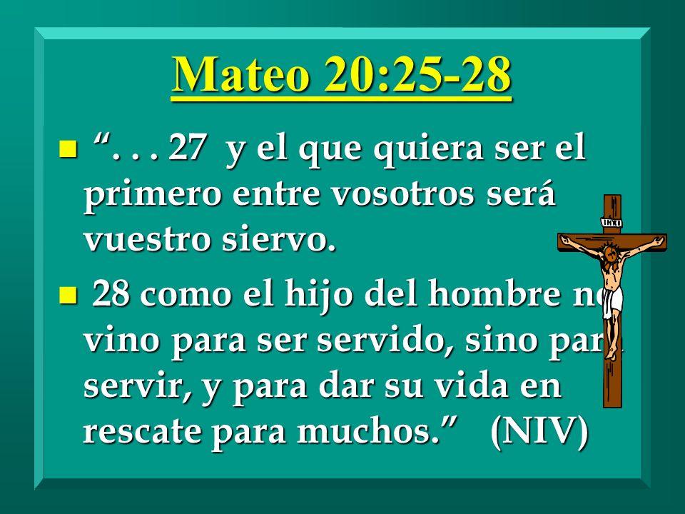 Mateo 20:25-28 n... 27 y el que quiera ser el primero entre vosotros será vuestro siervo. n 28 como el hijo del hombre no vino para ser servido, sino