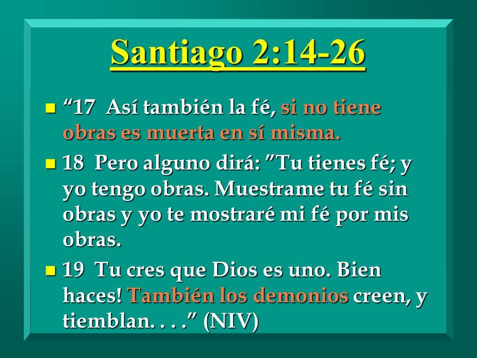 Santiago 2:14-26 n 17 Así también la fé, si no tiene obras es muerta en sí misma. n 18 Pero alguno dirá: Tu tienes fé; y yo tengo obras. Muestrame tu