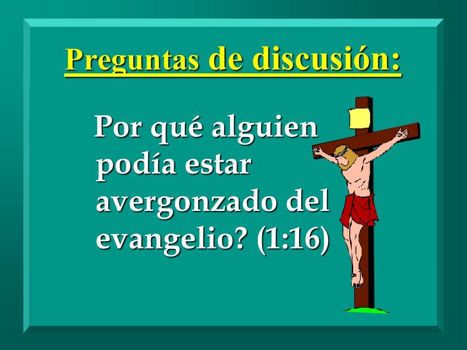 Preguntas de discusión: Por qué alguien podía estar avergonzado del evangelio? (1:16) Por qué alguien podía estar avergonzado del evangelio? (1:16)