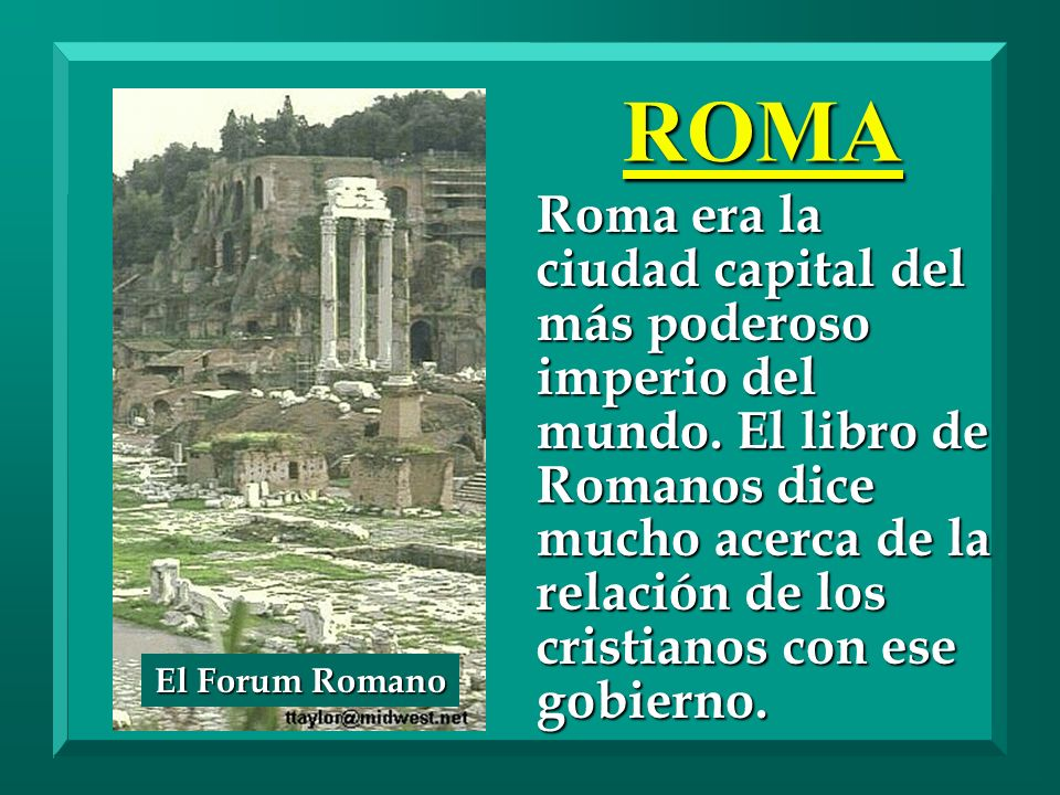 ROMA Roma era la ciudad capital del más poderoso imperio del mundo. El libro de Romanos dice mucho acerca de la relación de los cristianos con ese gob