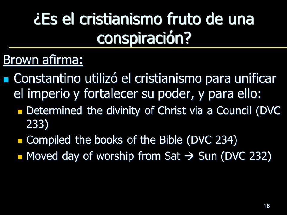 16 ¿Es el cristianismo fruto de una conspiración? Brown afirma: Constantino utilizó el cristianismo para unificar el imperio y fortalecer su poder, y