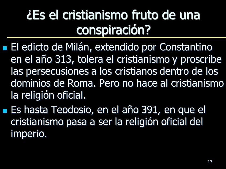 17 ¿Es el cristianismo fruto de una conspiración? El edicto de Milán, extendido por Constantino en el año 313, tolera el cristianismo y proscribe las
