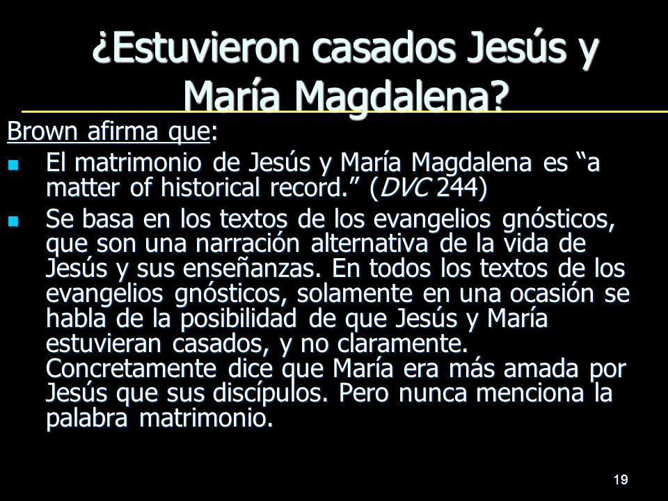 19 ¿Estuvieron casados Jesús y María Magdalena? Brown afirma que: El matrimonio de Jesús y María Magdalena es a matter of historical record. (DVC 244)
