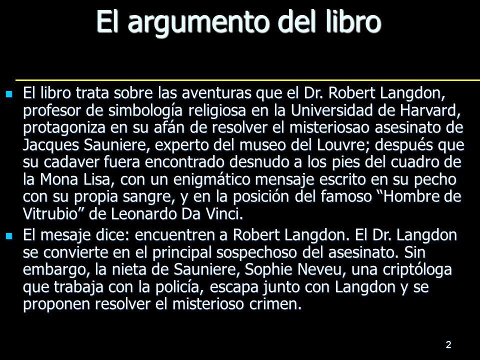 2 El argumento del libro El libro trata sobre las aventuras que el Dr. Robert Langdon, profesor de simbología religiosa en la Universidad de Harvard,