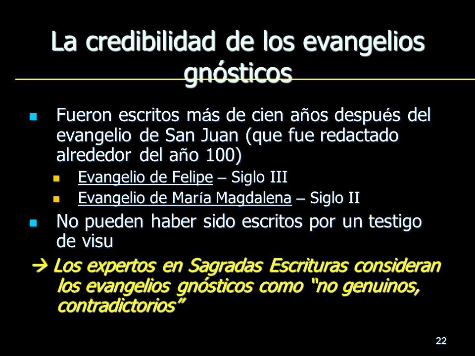 22 La credibilidad de los evangelios gnósticos Fueron escritos m á s de cien a ñ os despu é s del evangelio de San Juan (que fue redactado alrededor d