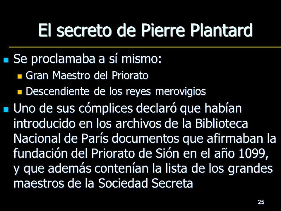 25 El secreto de Pierre Plantard Se proclamaba a sí mismo: Se proclamaba a sí mismo: Gran Maestro del Priorato Gran Maestro del Priorato Descendiente