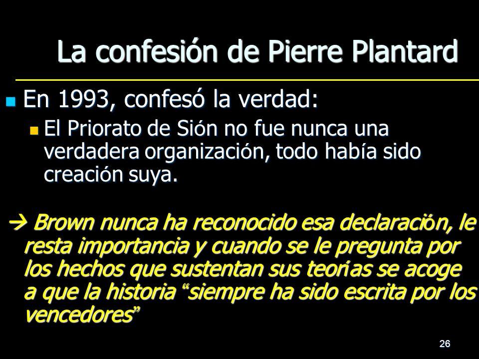 26 La confesión de Pierre Plantard En 1993, confesó la verdad: En 1993, confesó la verdad: El Priorato de Si ó n no fue nunca una verdadera organizaci