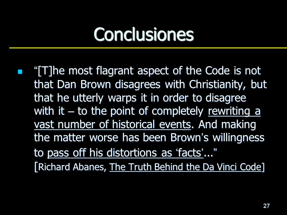 27 Conclusiones [T]he most flagrant aspect of the Code is not that Dan Brown disagrees with Christianity, but that he utterly warps it in order to dis
