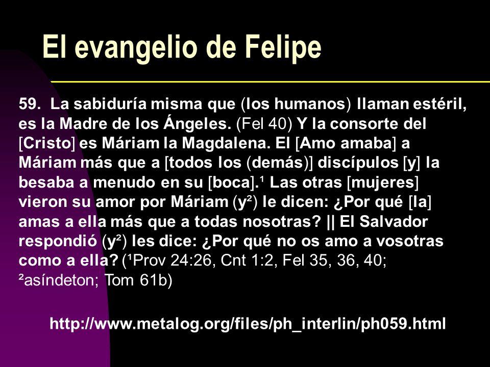El evangelio de Felipe 59. La sabiduría misma que (los humanos) llaman estéril, es la Madre de los Ángeles. (Fel 40) Y la consorte del [Cristo] es Már