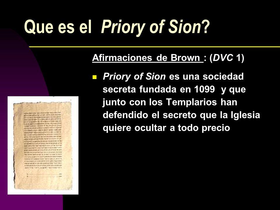 Que es el Priory of Sion ? Afirmaciones de Brown : (DVC 1) Priory of Sion es una sociedad secreta fundada en 1099 y que junto con los Templarios han d