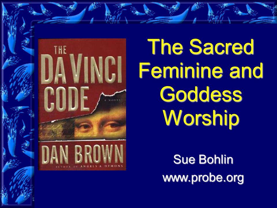 The Sacred Feminine and Goddess Worship Sue Bohlin www.probe.org