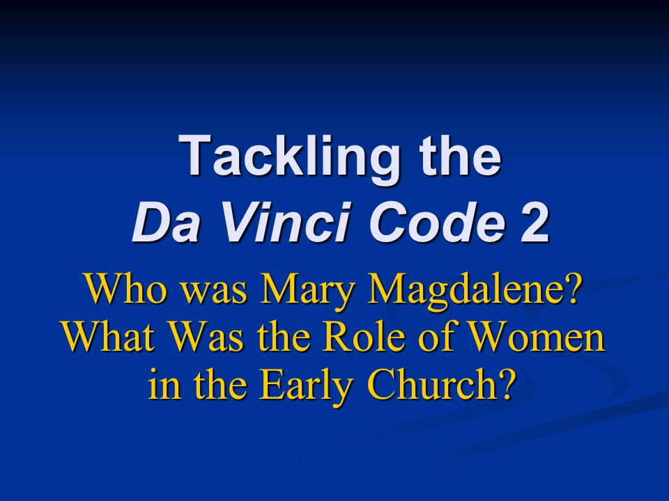 Tackling the Da Vinci Code 2 Who was Mary Magdalene? What Was the Role of Women in the Early Church?
