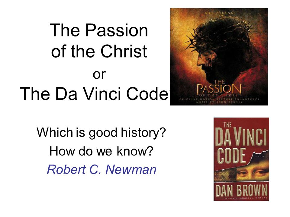 The Passion of the Christ or The Da Vinci Code? Which is good history? How do we know? Robert C. Newman