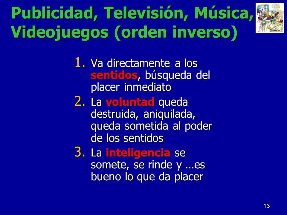 13 Publicidad, Televisión, Música, Videojuegos (orden inverso) 1. Va directamente a los sentidos, búsqueda del placer inmediato 2. La voluntad queda d