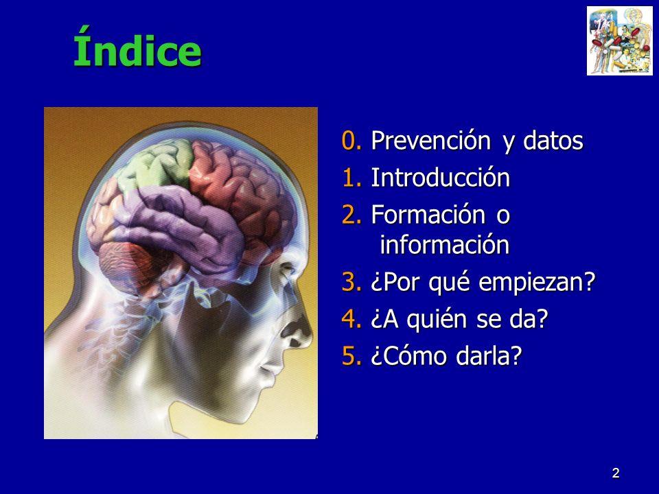 2Índice 0. Prevención y datos 1. Introducción 2. Formación o información 3. ¿Por qué empiezan? 4. ¿A quién se da? 5. ¿Cómo darla?