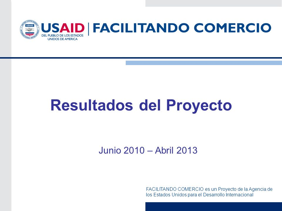 Presentación del Proyecto USAID   Facilitando Comercio Objetivo General Apoyar el esfuerzo del Perú y los países andinos de mejorar el CLIMA DE NEGOCIOS y ser MÁS COMPETITIVOS, para incrementar las oportunidades comerciales y que más empresas y trabajadores puedan beneficiarse de las ventajas que trae el comercio internacional.