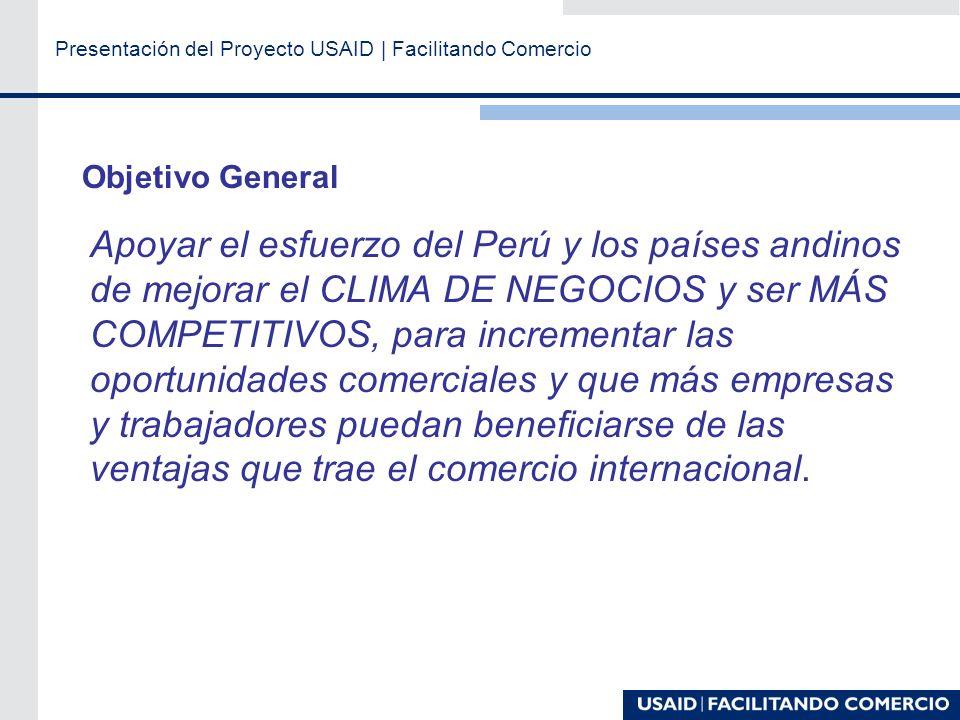 Presentación del Proyecto USAID | Facilitando Comercio Objetivo General Apoyar el esfuerzo del Perú y los países andinos de mejorar el CLIMA DE NEGOCIOS y ser MÁS COMPETITIVOS, para incrementar las oportunidades comerciales y que más empresas y trabajadores puedan beneficiarse de las ventajas que trae el comercio internacional.