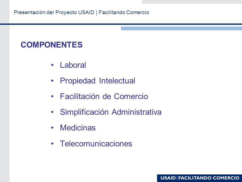 Presentación del Proyecto USAID | Facilitando Comercio COMPONENTES Laboral Propiedad Intelectual Facilitación de Comercio Simplificación Administrativa Medicinas Telecomunicaciones