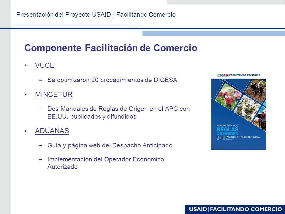 Presentación del Proyecto USAID | Facilitando Comercio Componente Facilitación de Comercio VUCE –Se optimizaron 20 procedimientos de DIGESA MINCETUR –Dos Manuales de Reglas de Origen en el APC con EE.UU.