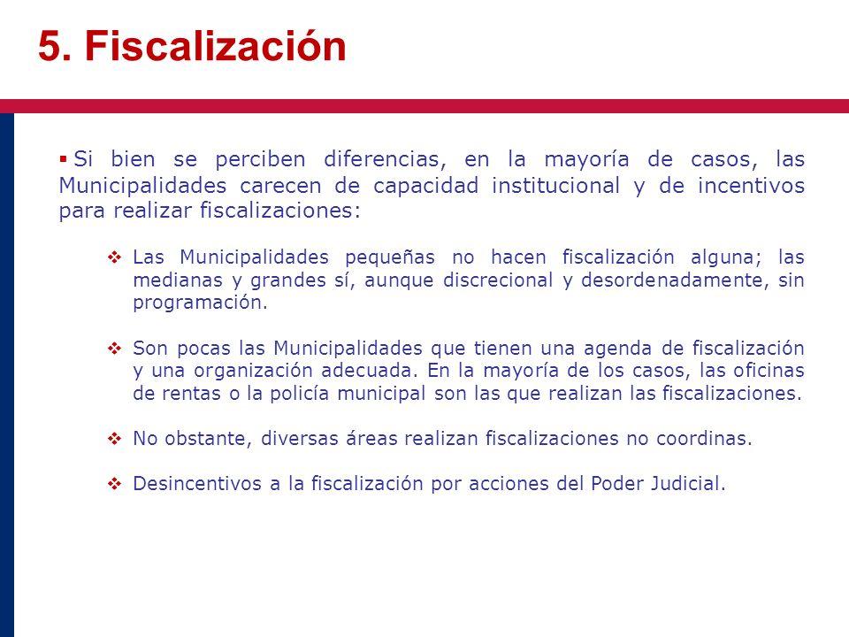 5. Fiscalización Si bien se perciben diferencias, en la mayoría de casos, las Municipalidades carecen de capacidad institucional y de incentivos para