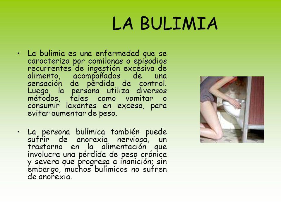 LA BULIMIA La bulimia es una enfermedad que se caracteriza por comilonas o episodios recurrentes de ingestión excesiva de alimento, acompañados de una