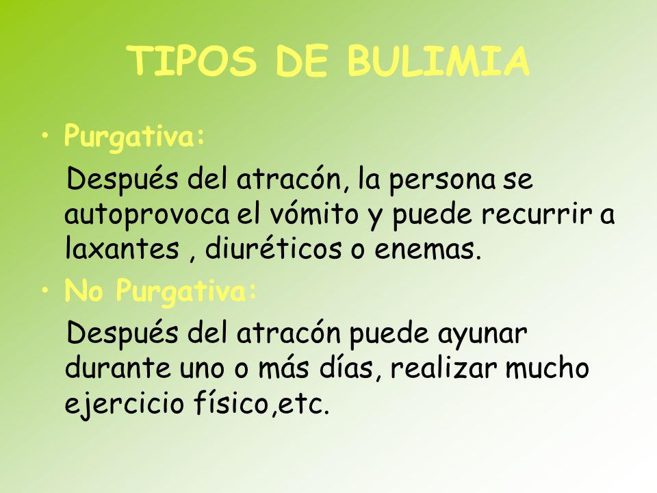 TIPOS DE BULIMIA Purgativa: Después del atracón, la persona se autoprovoca el vómito y puede recurrir a laxantes, diuréticos o enemas. No Purgativa: D