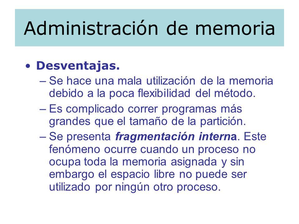 Administración de memoria Desventajas. –Se hace una mala utilización de la memoria debido a la poca flexibilidad del método. –Es complicado correr pro