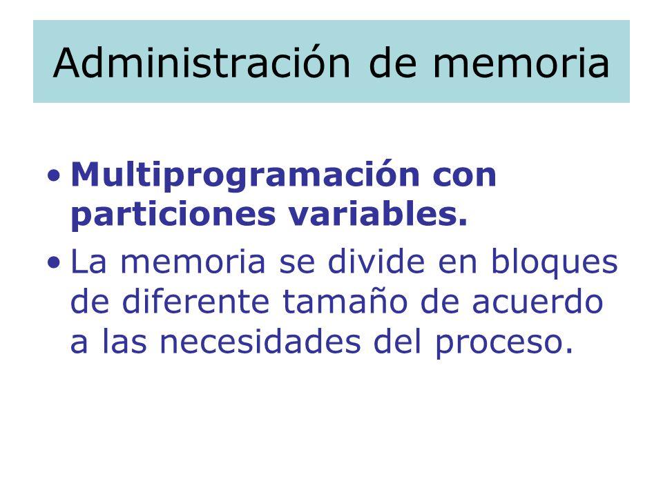 Administración de memoria Multiprogramación con particiones variables. La memoria se divide en bloques de diferente tamaño de acuerdo a las necesidade